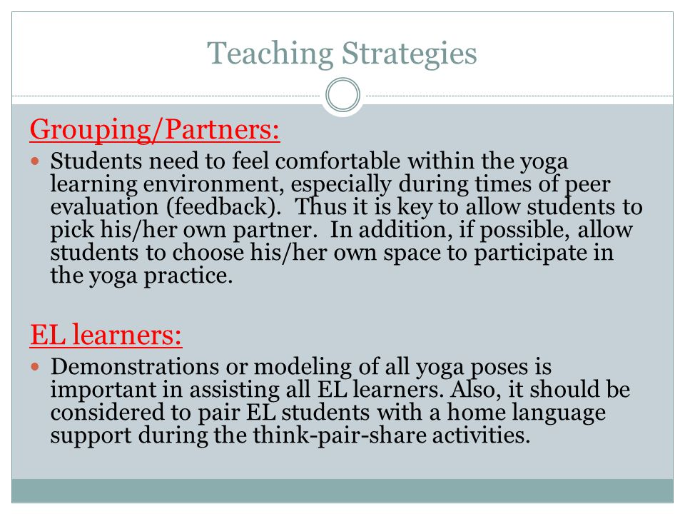 Teaching Strategies Grouping/Partners: Students need to feel comfortable within the yoga learning environment, especially during times of peer evaluat