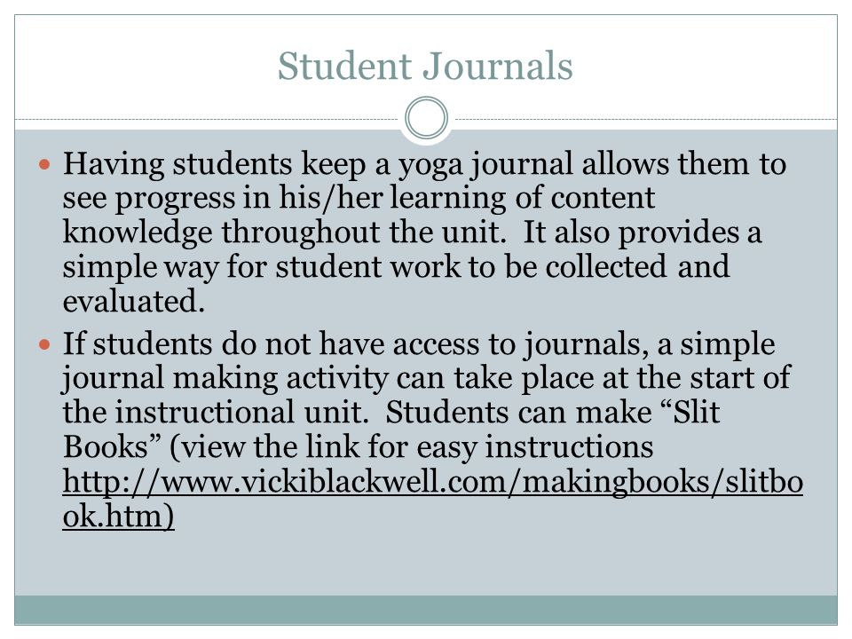Student Journals Having students keep a yoga journal allows them to see progress in his/her learning of content knowledge throughout the unit. It also