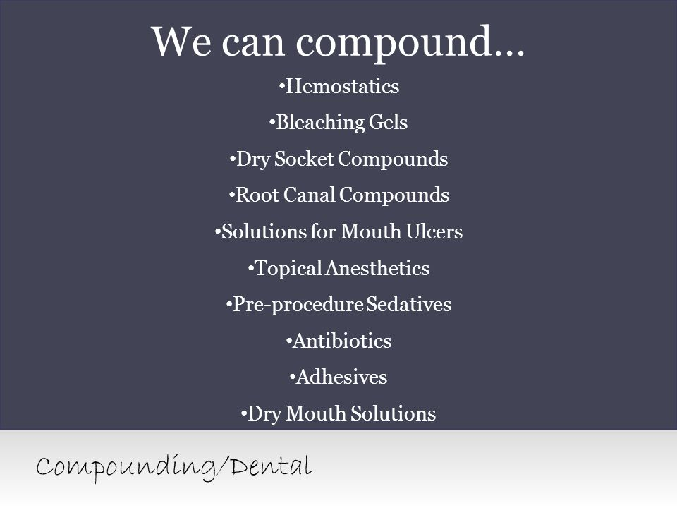 We can compound… Hemostatics Bleaching Gels Dry Socket Compounds Root Canal Compounds Solutions for Mouth Ulcers Topical Anesthetics Pre-procedure Sed