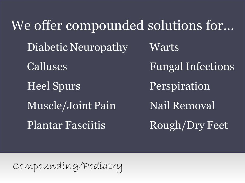 We offer compounded solutions for… Diabetic NeuropathyWarts CallusesFungal Infections Heel SpursPerspiration Muscle/Joint PainNail Removal Plantar Fas