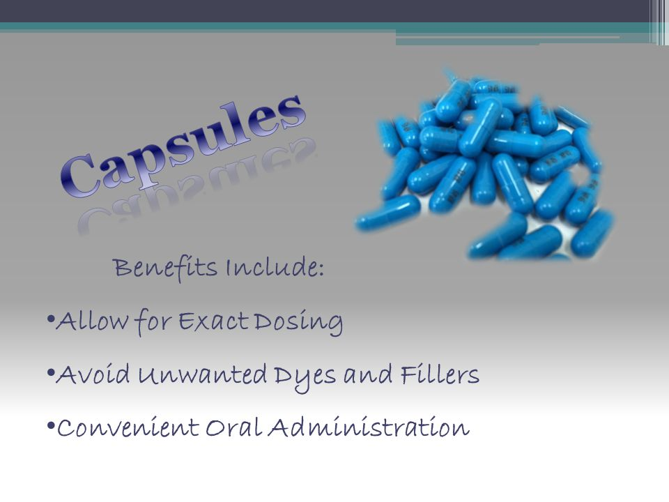 Benefits Include: Allow for Exact Dosing Avoid Unwanted Dyes and Fillers Convenient Oral Administration