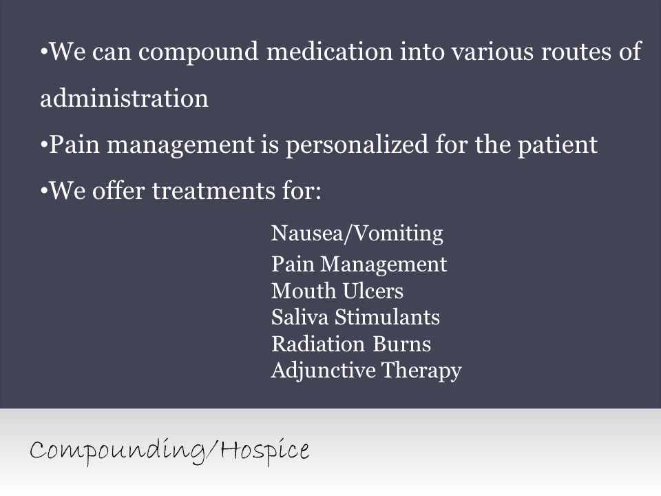 We can compound medication into various routes of administration Pain management is personalized for the patient We offer treatments for: Nausea/Vomit