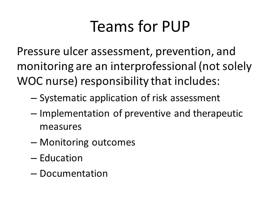 Teams for PUP Pressure ulcer assessment, prevention, and monitoring are an interprofessional (not solely WOC nurse) responsibility that includes: – Sy