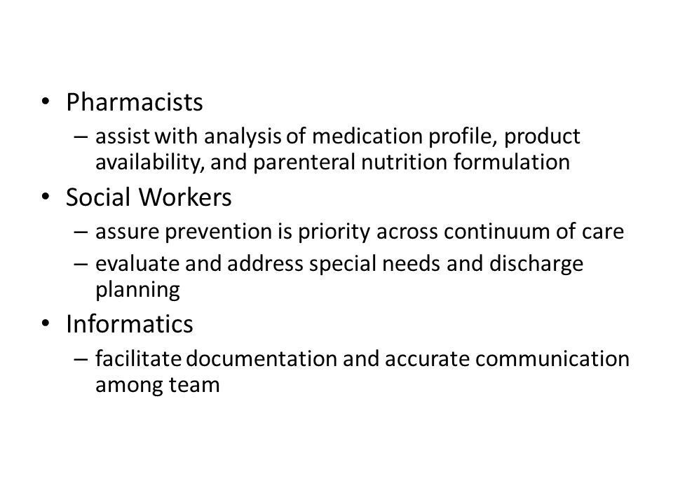 Pharmacists – assist with analysis of medication profile, product availability, and parenteral nutrition formulation Social Workers – assure preventio