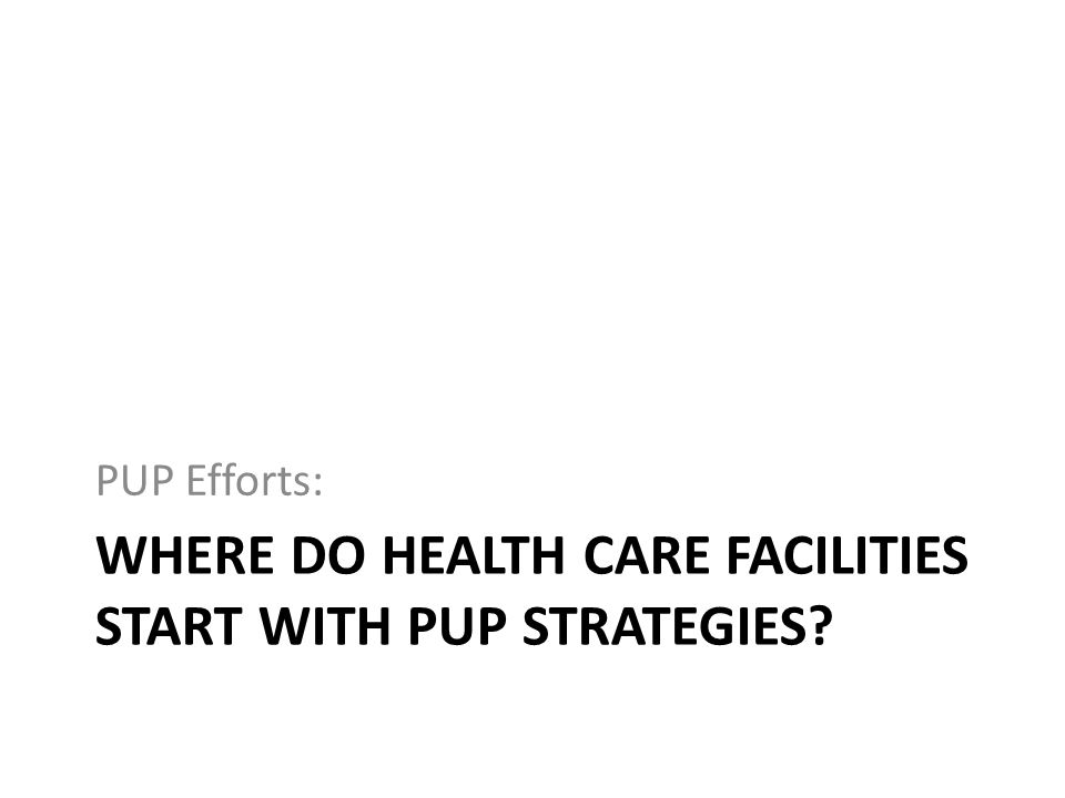 WHERE DO HEALTH CARE FACILITIES START WITH PUP STRATEGIES? PUP Efforts: