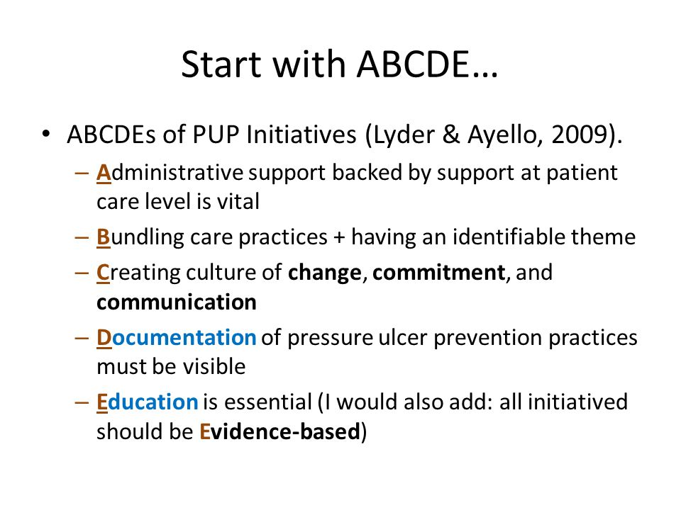 Start with ABCDE… ABCDEs of PUP Initiatives (Lyder & Ayello, 2009). – Administrative support backed by support at patient care level is vital – Bundli