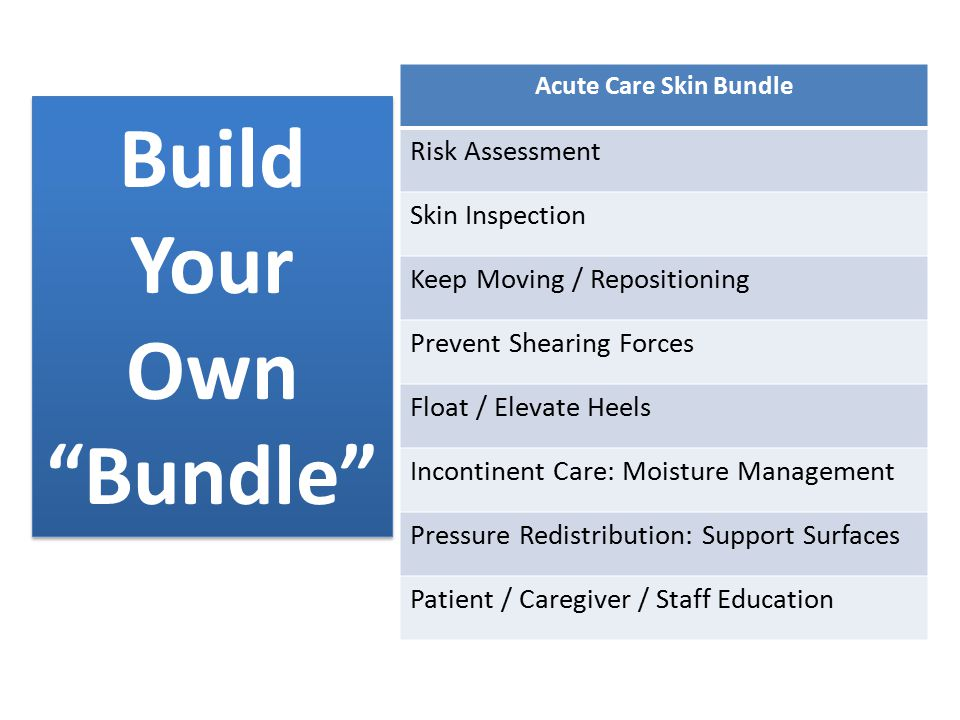 "Build Your Own ""Bundle"" Acute Care Skin Bundle Risk Assessment Skin Inspection Keep Moving / Repositioning Prevent Shearing Forces Float / Elevate Hee"