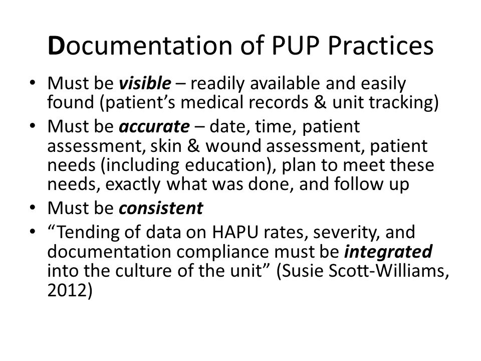 Documentation of PUP Practices Must be visible – readily available and easily found (patient's medical records & unit tracking) Must be accurate – dat