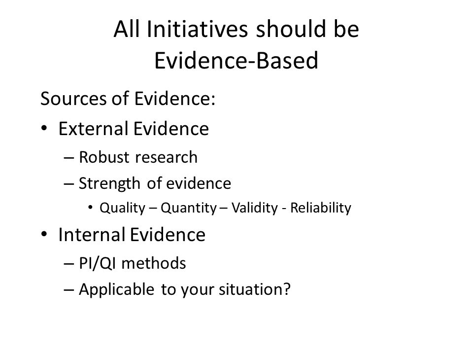 All Initiatives should be Evidence-Based Sources of Evidence: External Evidence – Robust research – Strength of evidence Quality – Quantity – Validity