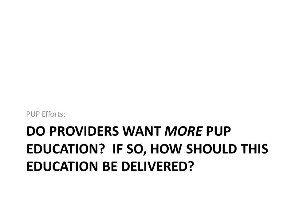 DO PROVIDERS WANT MORE PUP EDUCATION? IF SO, HOW SHOULD THIS EDUCATION BE DELIVERED? PUP Efforts: