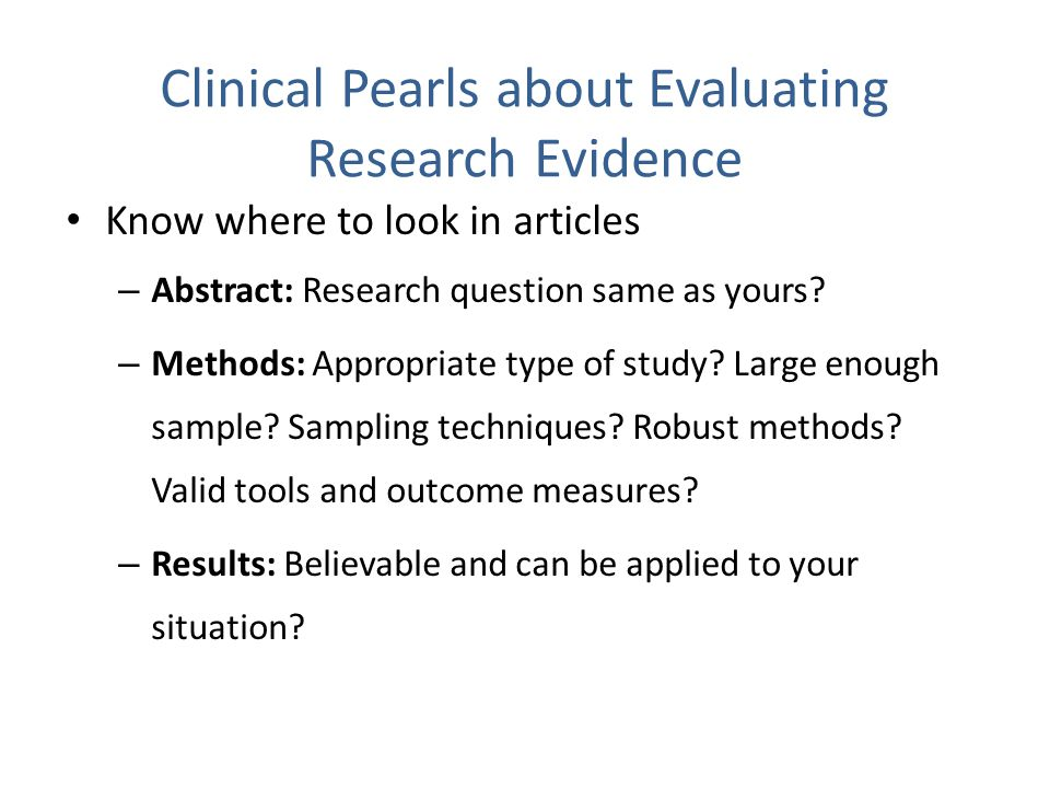 Clinical Pearls about Evaluating Research Evidence Know where to look in articles – Abstract: Research question same as yours? – Methods: Appropriate