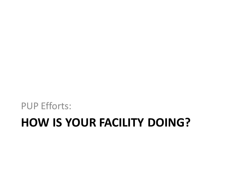 HOW IS YOUR FACILITY DOING? PUP Efforts: