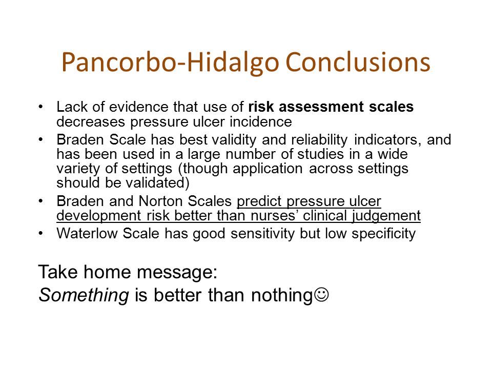 Pancorbo-Hidalgo Conclusions Lack of evidence that use of risk assessment scales decreases pressure ulcer incidence Braden Scale has best validity and