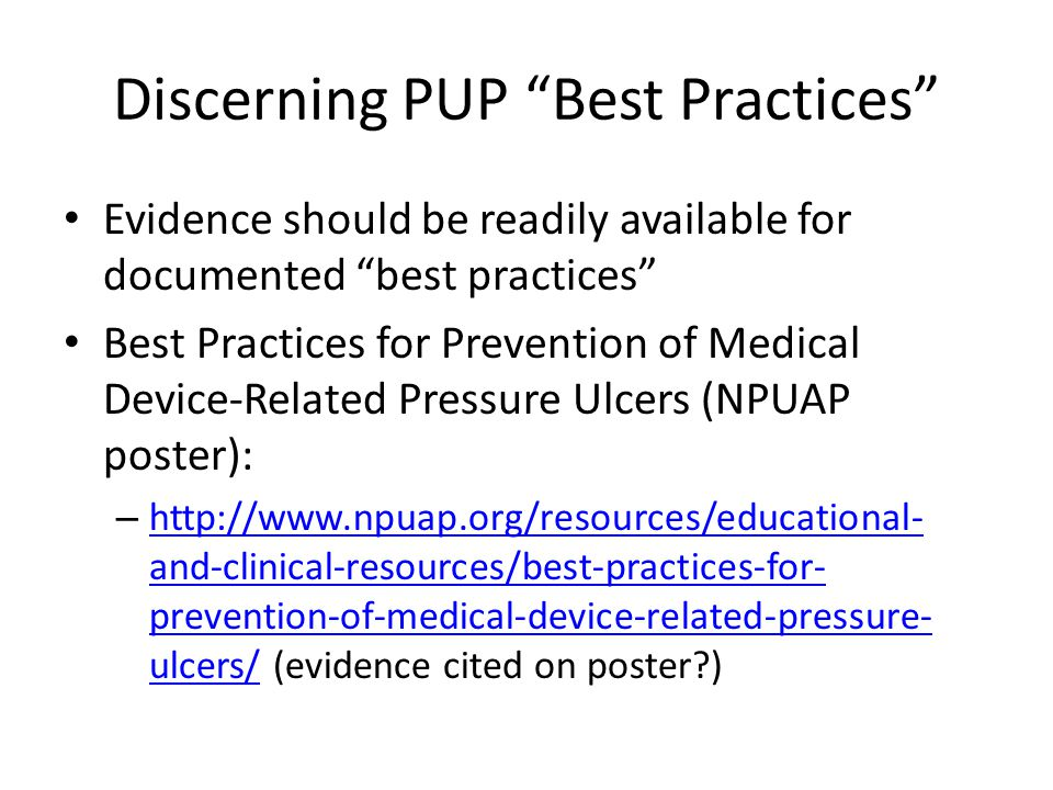 "Discerning PUP ""Best Practices"" Evidence should be readily available for documented ""best practices"" Best Practices for Prevention of Medical Device-R"