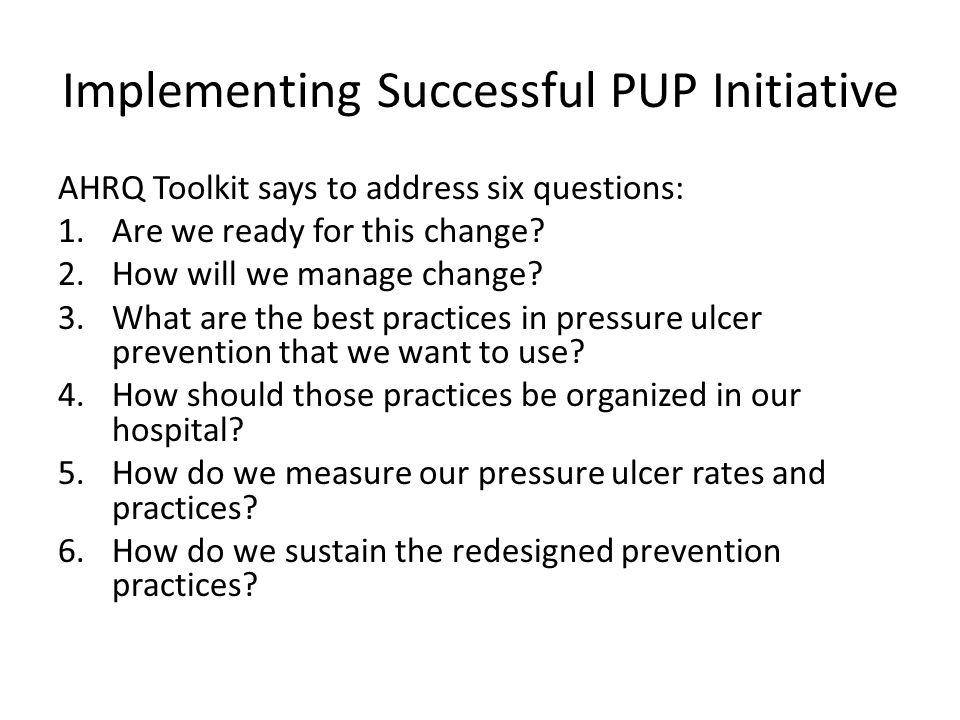 Implementing Successful PUP Initiative AHRQ Toolkit says to address six questions: 1.Are we ready for this change? 2.How will we manage change? 3.What