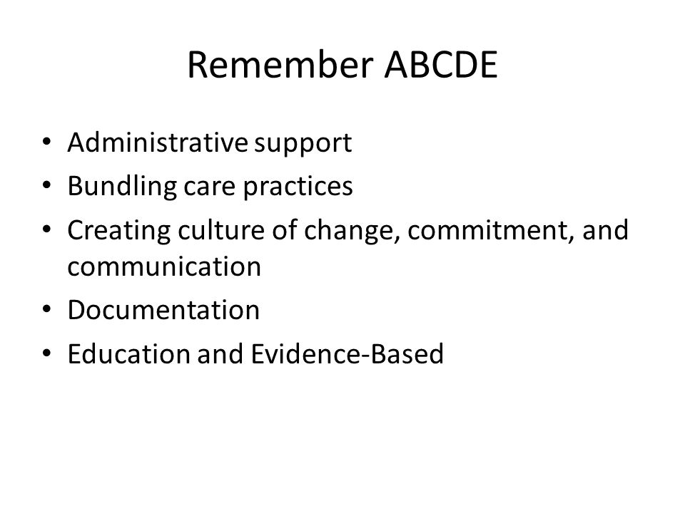 Remember ABCDE Administrative support Bundling care practices Creating culture of change, commitment, and communication Documentation Education and Ev