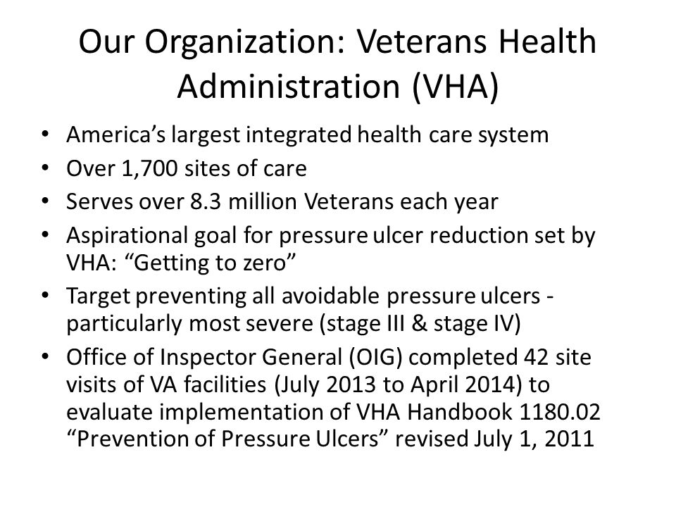 Our Organization: Veterans Health Administration (VHA) America's largest integrated health care system Over 1,700 sites of care Serves over 8.3 millio