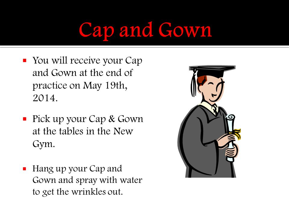  You will receive your Cap and Gown at the end of practice on May 19th, 2014.