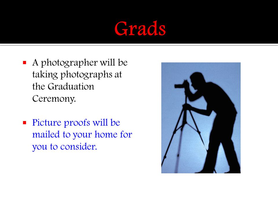 A photographer will be taking photographs at the Graduation Ceremony.