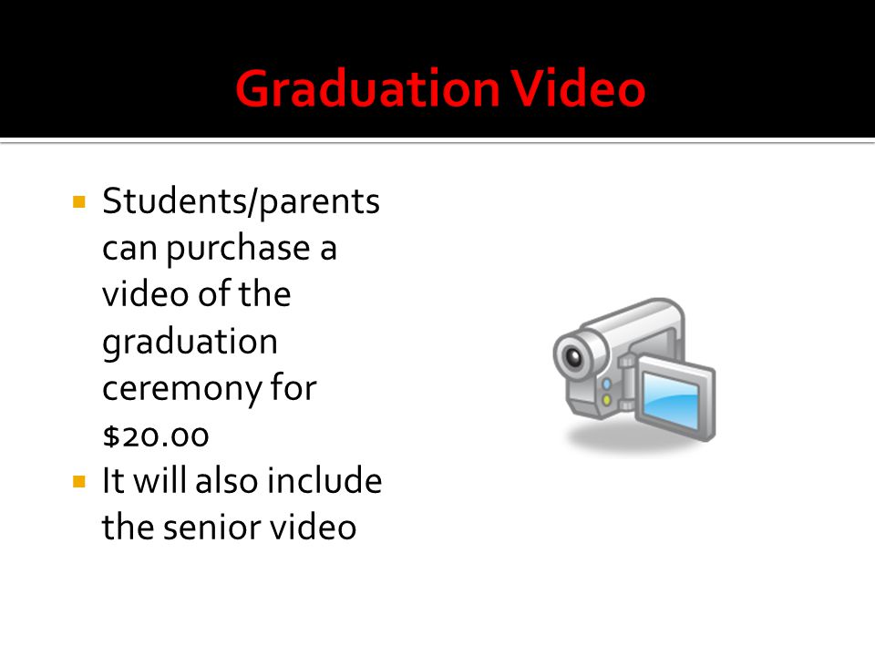  Students/parents can purchase a video of the graduation ceremony for $20.00  It will also include the senior video