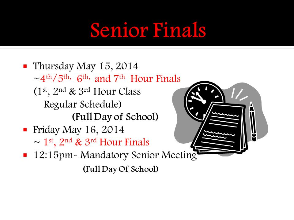  Thursday May 15, 2014 ~4 th /5 th, 6 th, and 7 th Hour Finals (1 st, 2 nd & 3 rd Hour Class Regular Schedule) (Full Day of School)  Friday May 16, 2014 ~ 1 st, 2 nd & 3 rd Hour Finals  12:15pm- Mandatory Senior Meeting (Full Day Of School)