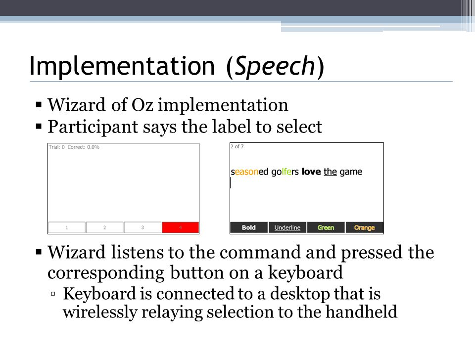 Implementation (Speech)  Wizard of Oz implementation  Participant says the label to select  Wizard listens to the command and pressed the corresponding button on a keyboard ▫Keyboard is connected to a desktop that is wirelessly relaying selection to the handheld