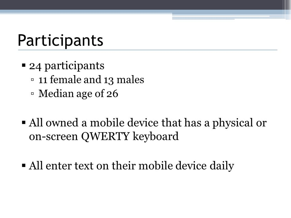 Participants  24 participants ▫11 female and 13 males ▫Median age of 26  All owned a mobile device that has a physical or on-screen QWERTY keyboard  All enter text on their mobile device daily