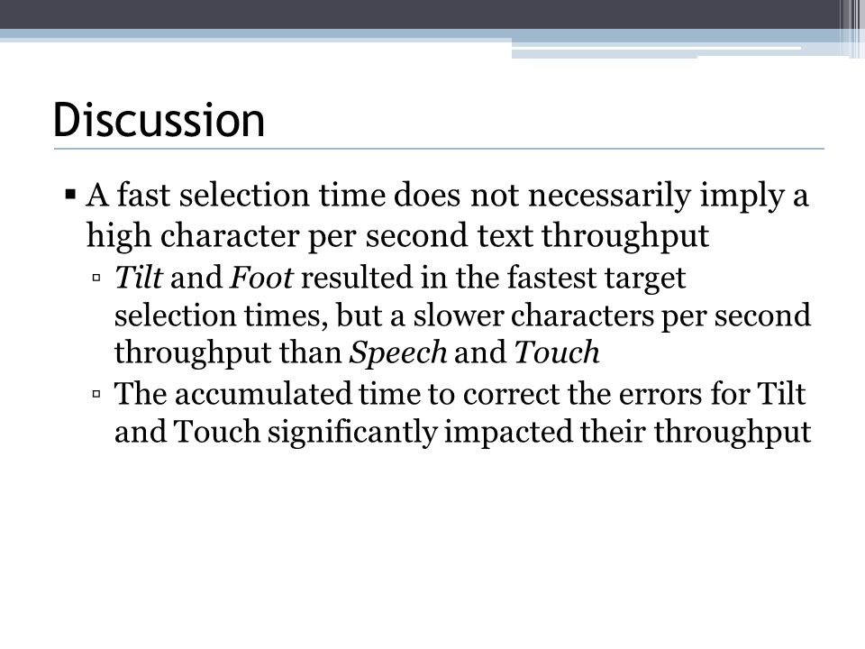 Discussion  A fast selection time does not necessarily imply a high character per second text throughput ▫Tilt and Foot resulted in the fastest target selection times, but a slower characters per second throughput than Speech and Touch ▫The accumulated time to correct the errors for Tilt and Touch significantly impacted their throughput