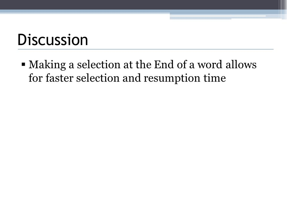 Discussion  Making a selection at the End of a word allows for faster selection and resumption time