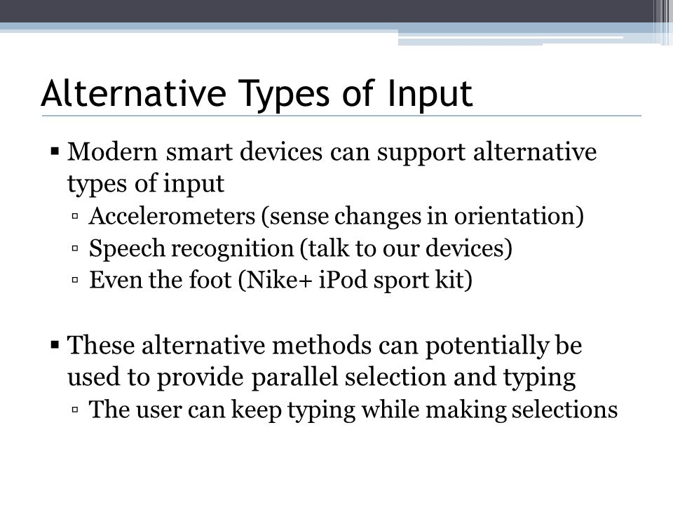 Alternative Types of Input  Modern smart devices can support alternative types of input ▫Accelerometers (sense changes in orientation) ▫Speech recognition (talk to our devices) ▫Even the foot (Nike+ iPod sport kit)  These alternative methods can potentially be used to provide parallel selection and typing ▫The user can keep typing while making selections