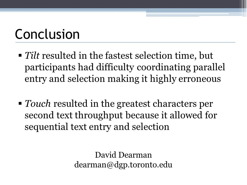 Conclusion  Tilt resulted in the fastest selection time, but participants had difficulty coordinating parallel entry and selection making it highly erroneous  Touch resulted in the greatest characters per second text throughput because it allowed for sequential text entry and selection David Dearman dearman@dgp.toronto.edu