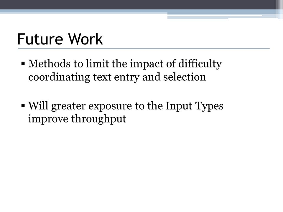 Future Work  Methods to limit the impact of difficulty coordinating text entry and selection  Will greater exposure to the Input Types improve throughput