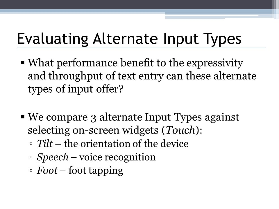 Evaluating Alternate Input Types  What performance benefit to the expressivity and throughput of text entry can these alternate types of input offer.