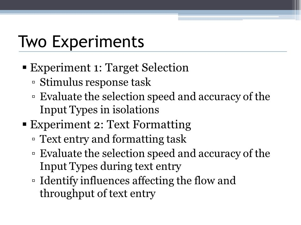 Two Experiments  Experiment 1: Target Selection ▫Stimulus response task ▫Evaluate the selection speed and accuracy of the Input Types in isolations  Experiment 2: Text Formatting ▫Text entry and formatting task ▫Evaluate the selection speed and accuracy of the Input Types during text entry ▫Identify influences affecting the flow and throughput of text entry