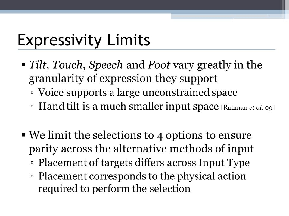 Expressivity Limits  Tilt, Touch, Speech and Foot vary greatly in the granularity of expression they support ▫Voice supports a large unconstrained space ▫Hand tilt is a much smaller input space [Rahman et al.