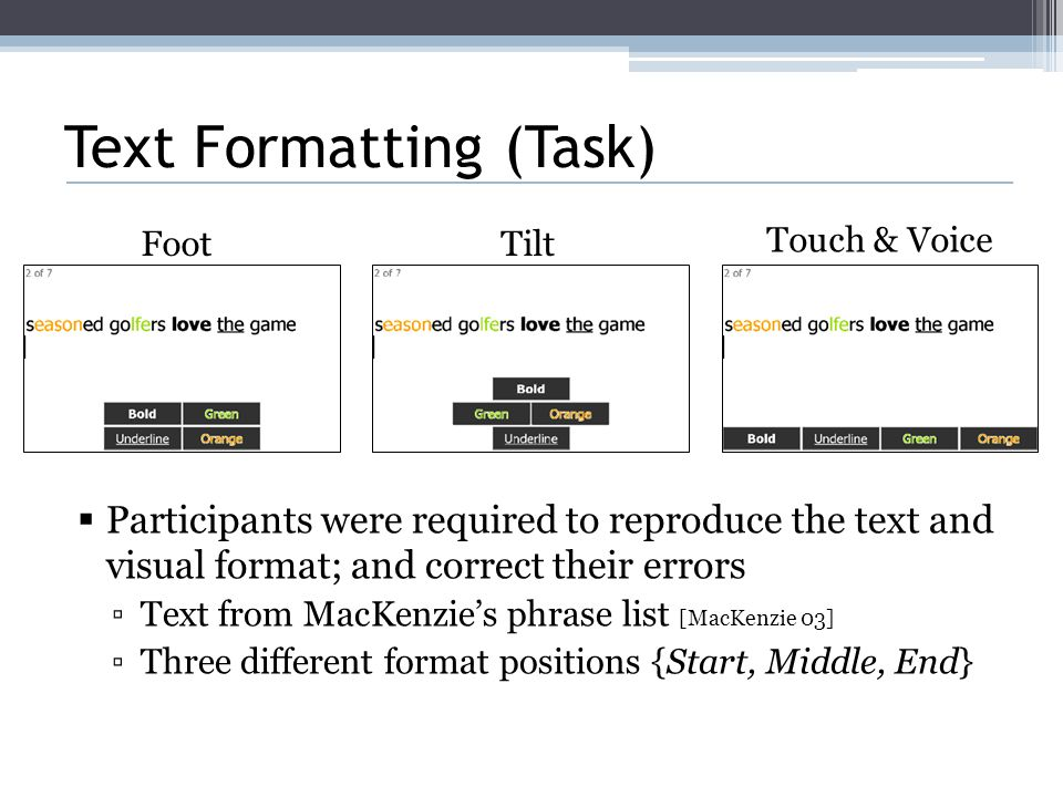 Text Formatting (Task)  Participants were required to reproduce the text and visual format; and correct their errors ▫Text from MacKenzie's phrase list [MacKenzie 03] ▫Three different format positions {Start, Middle, End} FootTilt Touch & Voice