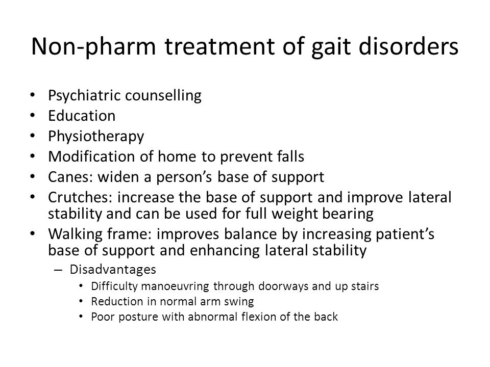 Non-pharm treatment of gait disorders Psychiatric counselling Education Physiotherapy Modification of home to prevent falls Canes: widen a person's base of support Crutches: increase the base of support and improve lateral stability and can be used for full weight bearing Walking frame: improves balance by increasing patient's base of support and enhancing lateral stability – Disadvantages Difficulty manoeuvring through doorways and up stairs Reduction in normal arm swing Poor posture with abnormal flexion of the back