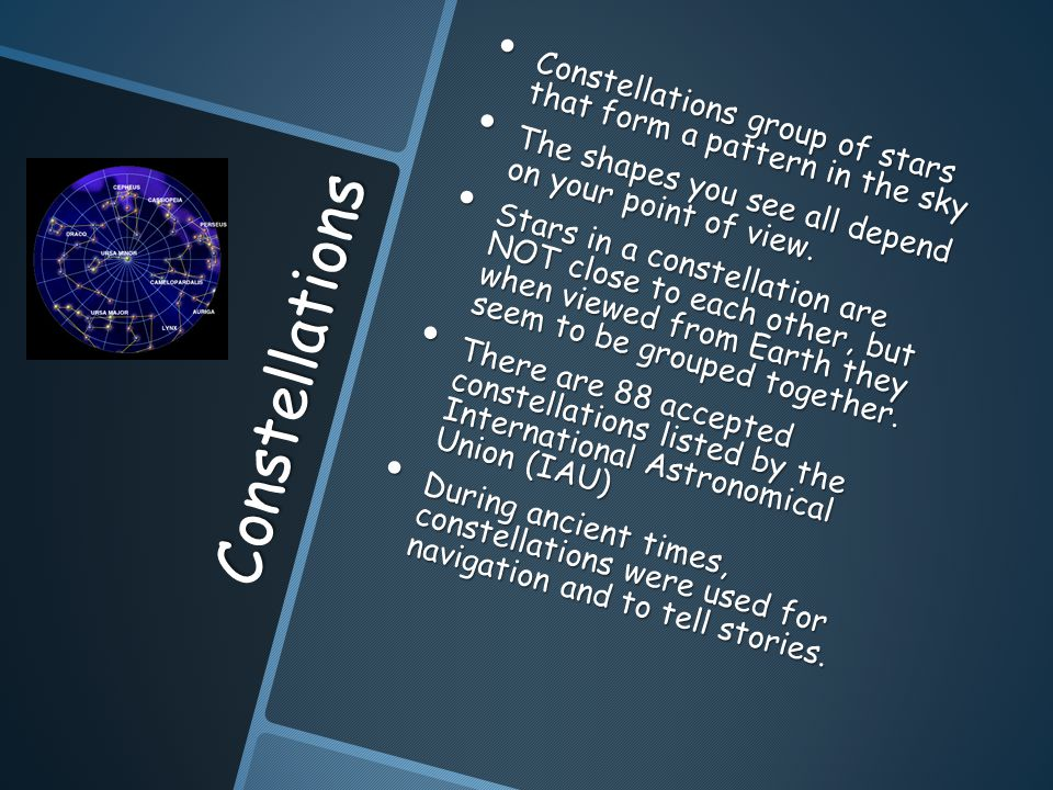 Constellations Constellations group of stars that form a pattern in the sky Constellations group of stars that form a pattern in the sky The shapes you see all depend on your point of view.