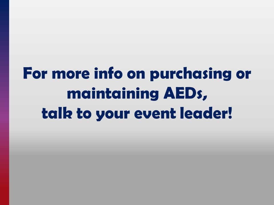 For more info on purchasing or maintaining AEDs, talk to your event leader!