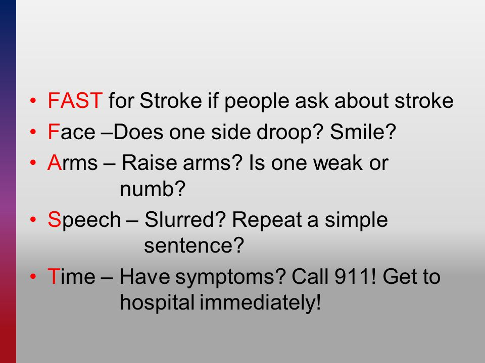 FAST for Stroke if people ask about stroke Face –Does one side droop.