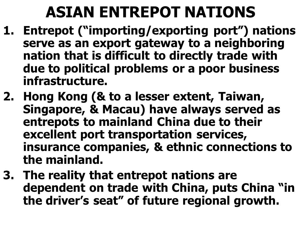 ASIAN ENTREPOT NATIONS 1.Entrepot ( importing/exporting port ) nations serve as an export gateway to a neighboring nation that is difficult to directly trade with due to political problems or a poor business infrastructure.