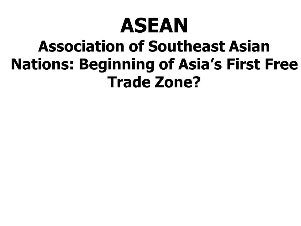 ASEAN Association of Southeast Asian Nations: Beginning of Asia's First Free Trade Zone