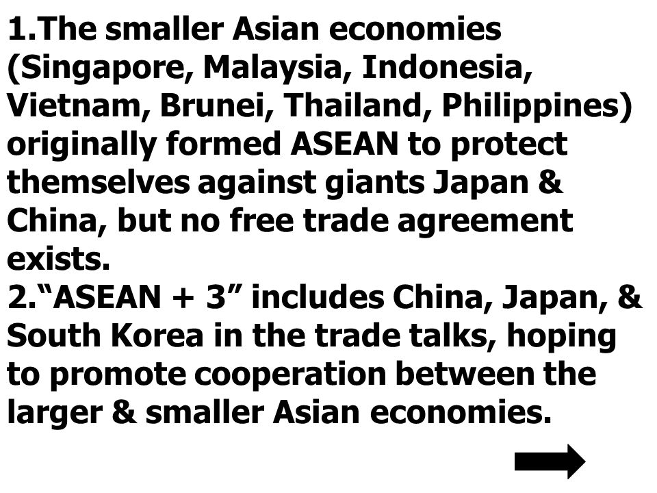1.The smaller Asian economies (Singapore, Malaysia, Indonesia, Vietnam, Brunei, Thailand, Philippines) originally formed ASEAN to protect themselves against giants Japan & China, but no free trade agreement exists.