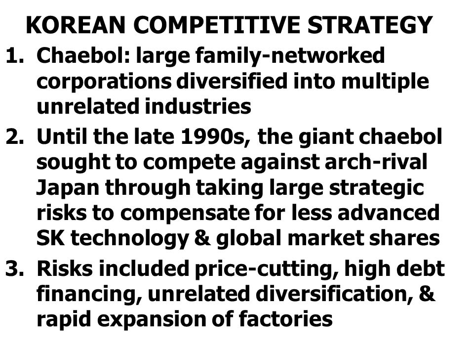 KOREAN COMPETITIVE STRATEGY 1.Chaebol: large family-networked corporations diversified into multiple unrelated industries 2.Until the late 1990s, the