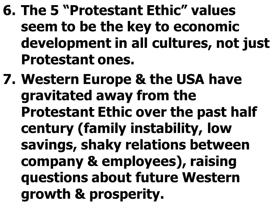 "6.The 5 ""Protestant Ethic"" values seem to be the key to economic development in all cultures, not just Protestant ones. 7.Western Europe & the USA hav"