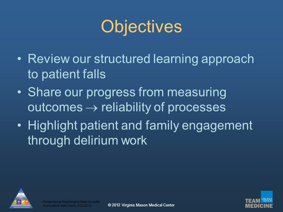 © 2012 Virginia Mason Medical Center Objectives Review our structured learning approach to patient falls Share our progress from measuring outcomes  reliability of processes Highlight patient and family engagement through delirium work Presented at Washington State Hospital Association Safe Table, 2/20/2013