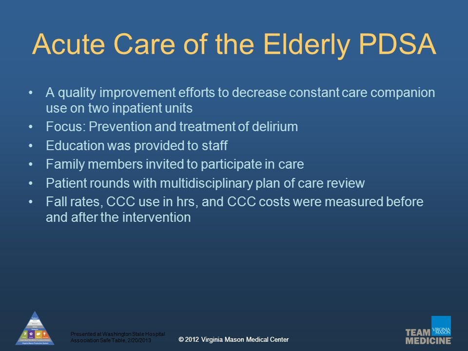© 2012 Virginia Mason Medical Center Acute Care of the Elderly PDSA A quality improvement efforts to decrease constant care companion use on two inpatient units Focus: Prevention and treatment of delirium Education was provided to staff Family members invited to participate in care Patient rounds with multidisciplinary plan of care review Fall rates, CCC use in hrs, and CCC costs were measured before and after the intervention Presented at Washington State Hospital Association Safe Table, 2/20/2013