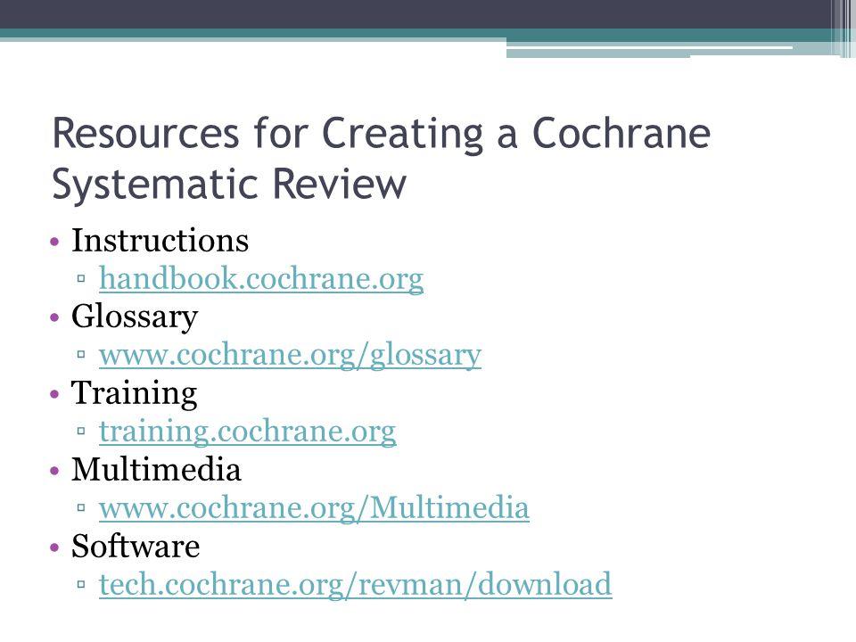 Resources for Creating a Cochrane Systematic Review Instructions ▫handbook.cochrane.orghandbook.cochrane.org Glossary ▫www.cochrane.org/glossarywww.cochrane.org/glossary Training ▫training.cochrane.orgtraining.cochrane.org Multimedia ▫www.cochrane.org/Multimediawww.cochrane.org/Multimedia Software ▫tech.cochrane.org/revman/downloadtech.cochrane.org/revman/download