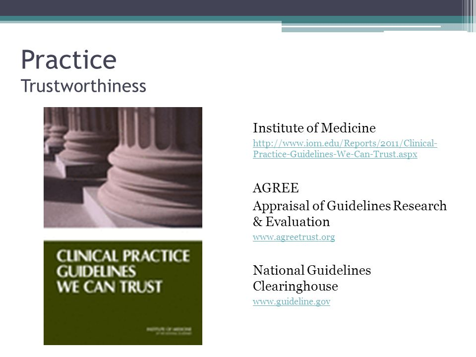 Practice Trustworthiness Institute of Medicine http://www.iom.edu/Reports/2011/Clinical- Practice-Guidelines-We-Can-Trust.aspx AGREE Appraisal of Guidelines Research & Evaluation www.agreetrust.org National Guidelines Clearinghouse www.guideline.gov