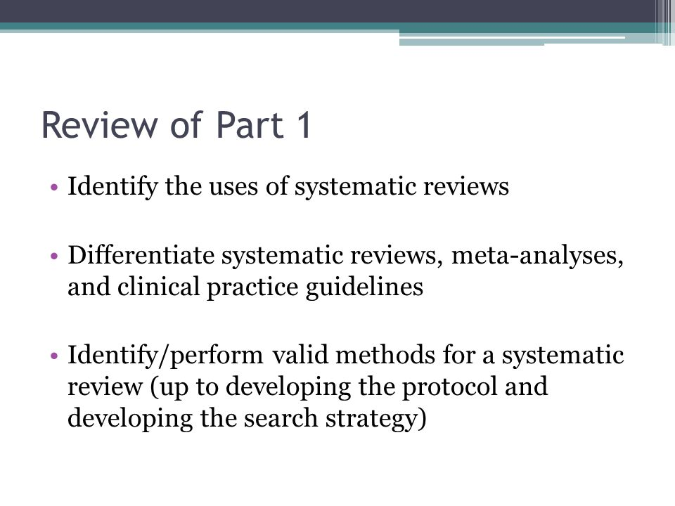 Review of Part 1 Identify the uses of systematic reviews Differentiate systematic reviews, meta-analyses, and clinical practice guidelines Identify/pe